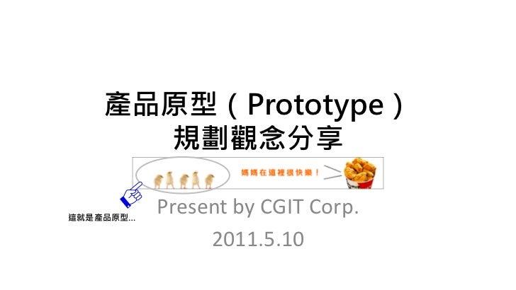 產品原型(Prototype)      規劃觀念分享這就是產品原型…           Present by CGIT Corp.                2011.5.10