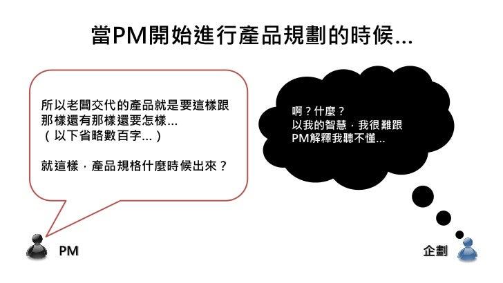 當PM開始進行產品規劃的時候…所以老闆交代的產品就是要這樣跟   啊?什麼?那樣還有那樣還要怎樣…       以我的智慧,我很難跟(以下省略數百字…)        PM解釋我聽不懂…就這樣,產品規格什麼時候出來? PM           ...