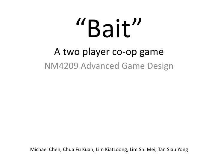 """Bait""A two player co-op game<br />NM4209 Advanced Game Design<br />Michael Chen, Chua Fu Kuan, Lim KiatLoong, Lim Shi Mei..."