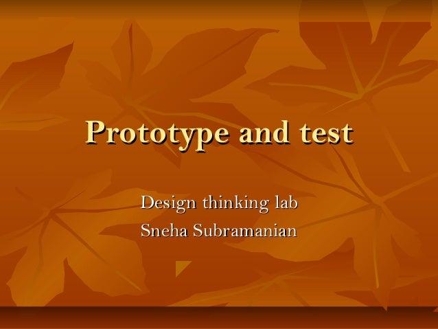 Prototype and testPrototype and test Design thinking labDesign thinking lab Sneha SubramanianSneha Subramanian