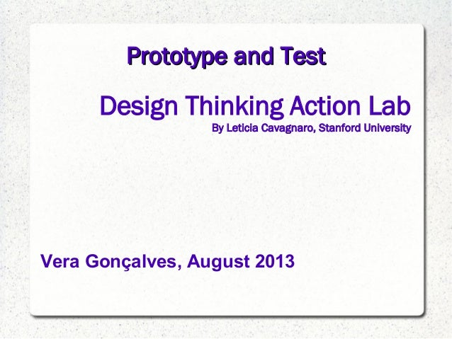 Prototype and TestPrototype and Test Design Thinking Action Lab By Leticia Cavagnaro, Stanford University Vera Gonçalves, ...