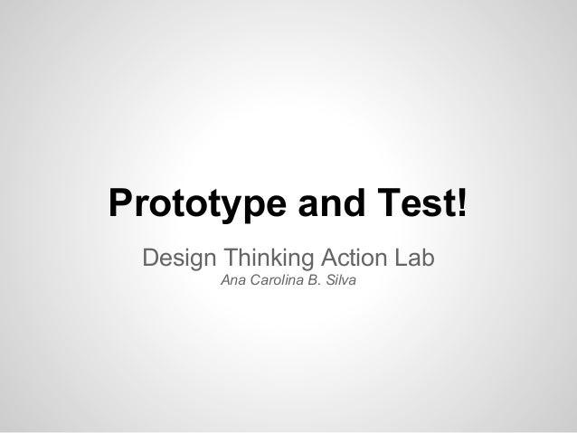 Prototype and Test! Design Thinking Action Lab Ana Carolina B. Silva