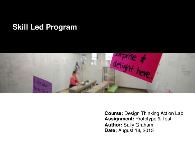 Course: Design Thinking Action Lab! Assignment: Prototype & Test! Author: Sally Graham! Date: August 18, 2013! Skill Led P...