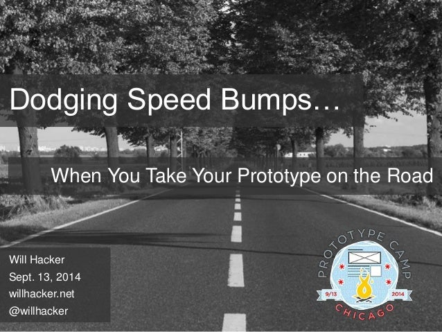 Dodging Speed Bumps…  When You Take Your Prototype on the Road  Will Hacker  Sept. 13, 2014  willhacker.net  @willhacker