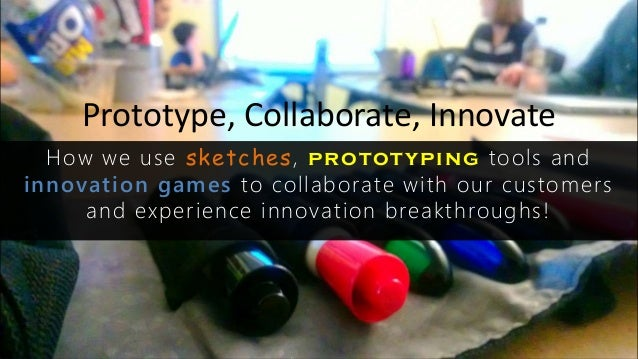 Prototype, Collaborate, Innovate How we use sketches, prototyping tools and innovation games to collaborate with our custo...