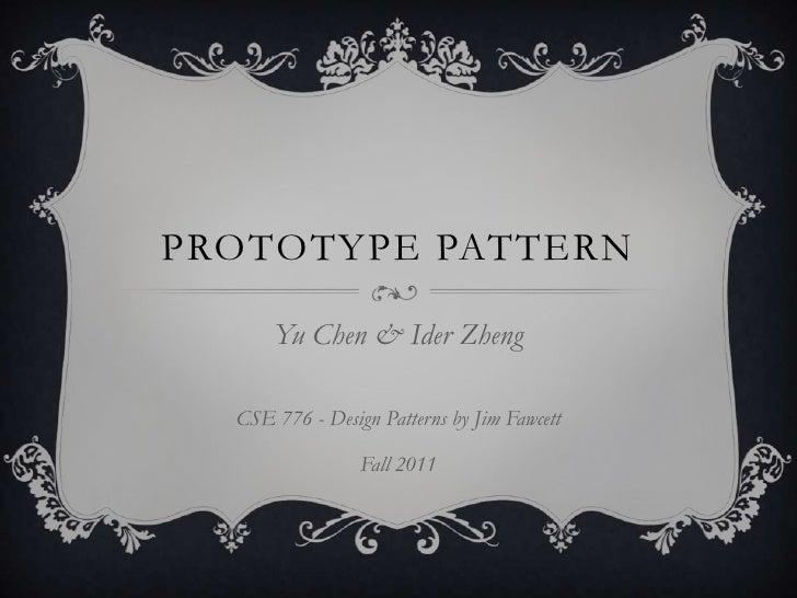 Prototype pattern<br />Yu Chen &Ider Zheng<br />CSE 776 - Design Patterns by Jim Fawcett<br />Fall 2011<br />