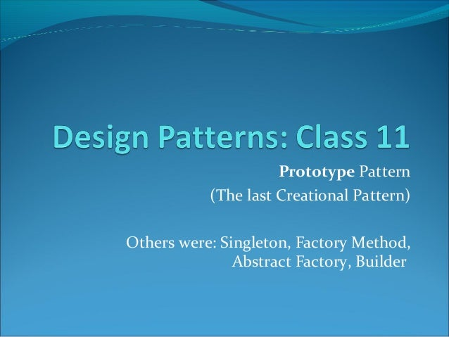 Prototype Pattern           (The last Creational Pattern)Others were: Singleton, Factory Method,               Abstract Fa...