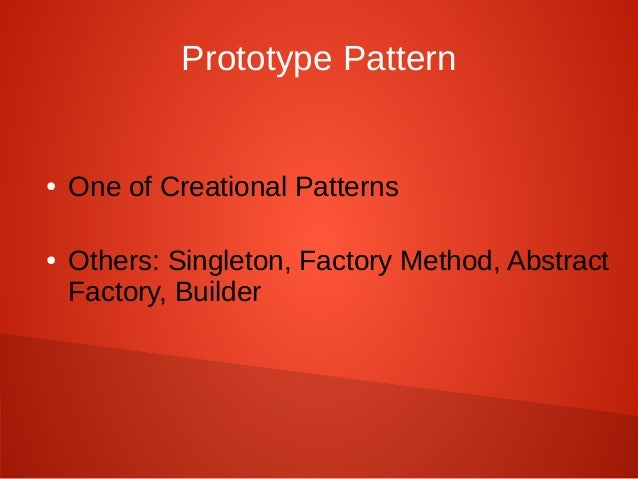 Prototype Pattern ● One of Creational Patterns ● Others: Singleton, Factory Method, Abstract Factory, Builder