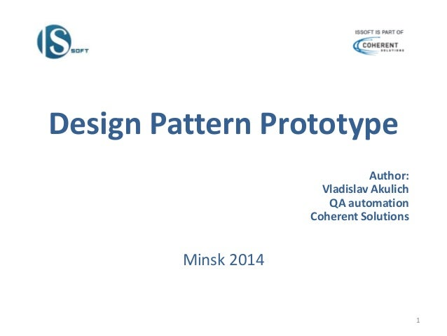 Design Pattern Prototype Author: Vladislav Akulich QA automation Coherent Solutions Minsk 2014 1