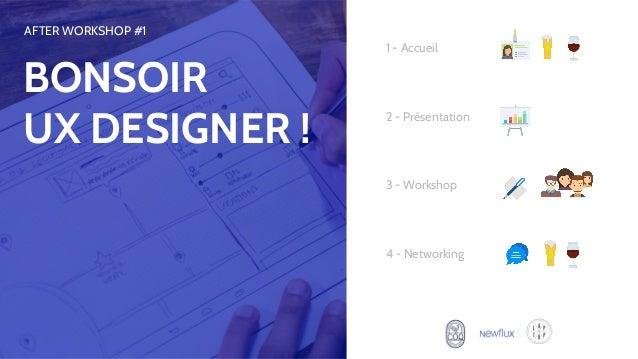 1 - Accueil 3 - Workshop 2 - Présentation 4 - Networking AFTER WORKSHOP #1 BONSOIR UX DESIGNER !
