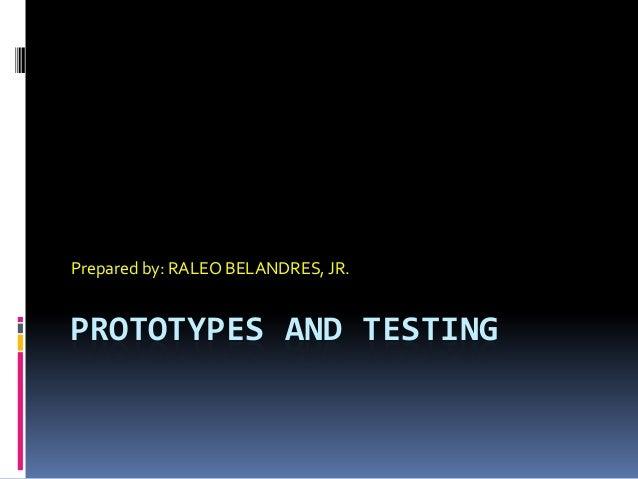 PROTOTYPES AND TESTING Prepared by: RALEO BELANDRES, JR.