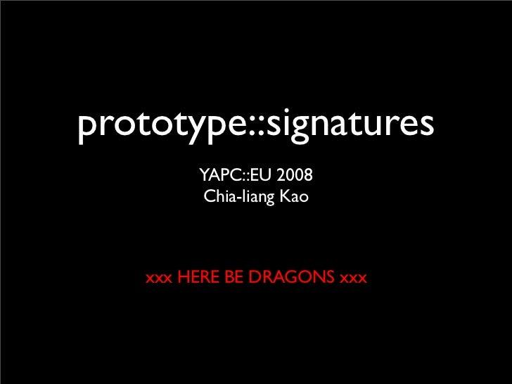 prototype::signatures          YAPC::EU 2008          Chia-liang Kao        xxx HERE BE DRAGONS xxx
