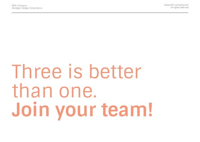 Three is better than one. Join your team! With Company Strategic Design Consultancy www.with-company.com all rights reserv...