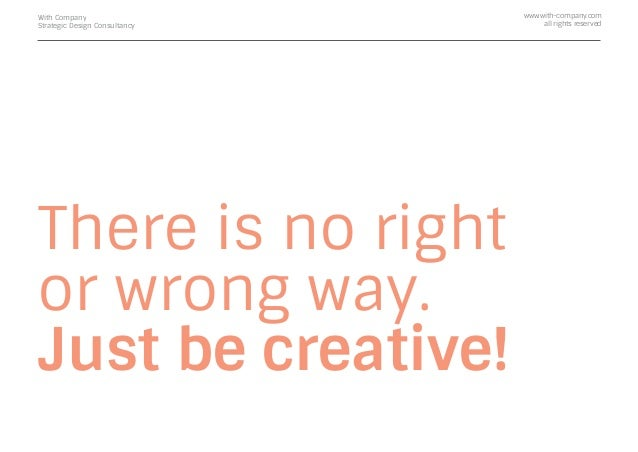 There is no right or wrong way. Just be creative! With Company Strategic Design Consultancy www.with-company.com all right...
