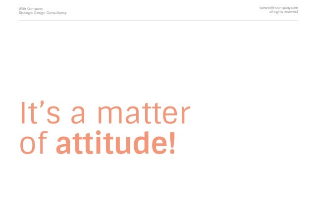 It's a matter of attitude! With Company Strategic Design Consultancy www.with-company.com all rights reserved