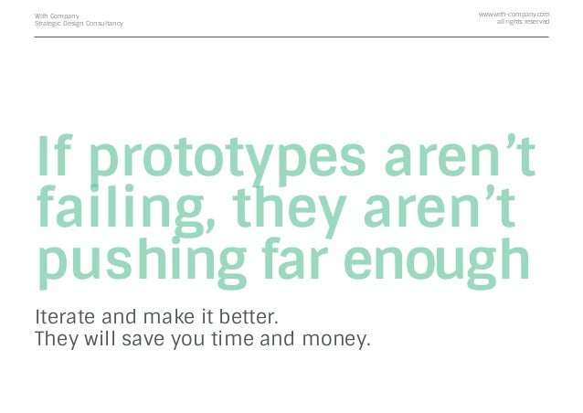 If prototypes aren't failing, they aren't pushing far enough Iterate and make it better. They will save you time and money...