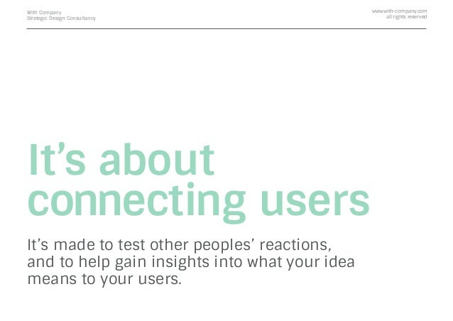 It's about connecting users It's made to test other peoples' reactions, and to help gain insights into what your idea mean...