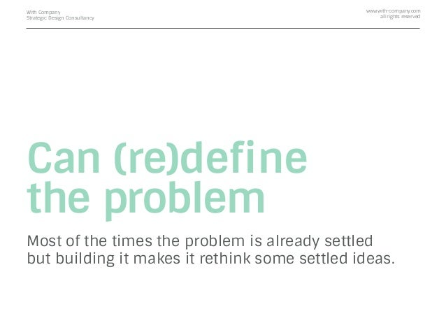 Can (re)define the problem Most of the times the problem is already settled but building it makes it rethink some settled i...