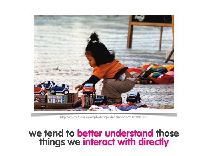 http://www.flickr.com/photos/pedrosimoes7/161993169     we tend to better understand those   things we interact with direct...