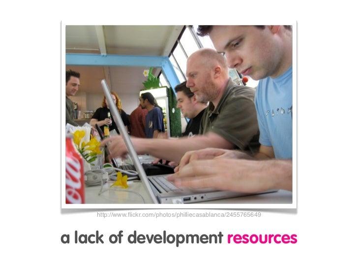 http://www.flickr.com/photos/philliecasablanca/2455765649    a lack of development resources