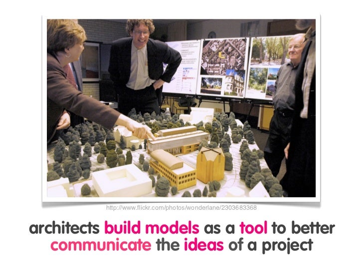 http://www.flickr.com/photos/wonderlane/2303683368   architects build models as a tool to better    communicate the ideas o...