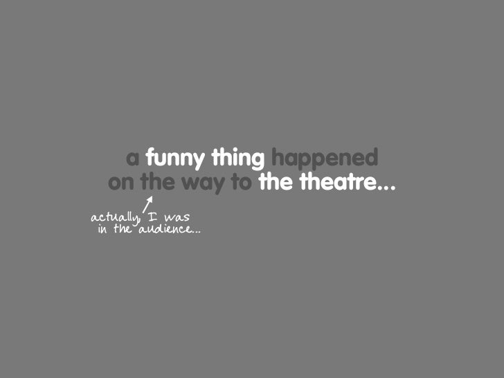 a funny thing happened   on the way to the theatre... actually, I was  in the audience...