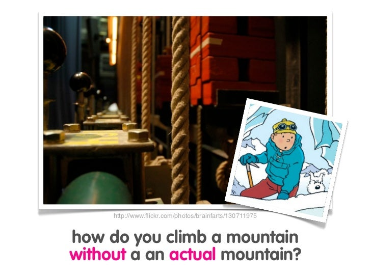 http://www.flickr.com/photos/brainfarts/130711975   how do you climb a mountain without a an actual mountain?