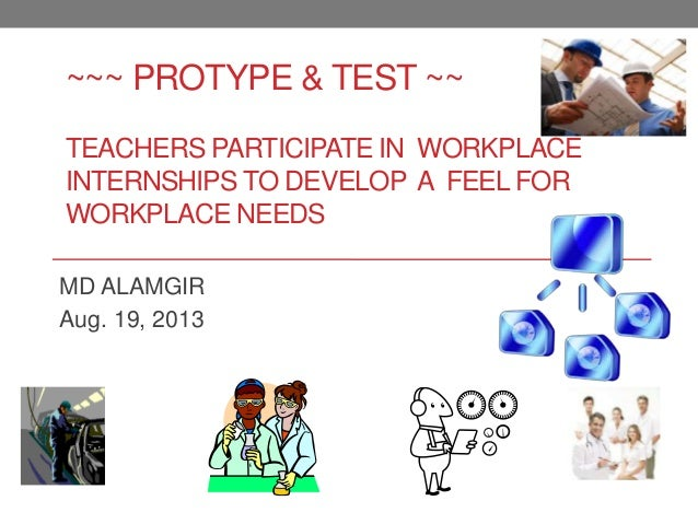 ~~~ PROTYPE & TEST ~~ TEACHERS PARTICIPATE IN WORKPLACE INTERNSHIPS TO DEVELOP A FEEL FOR WORKPLACE NEEDS MD ALAMGIR Aug. ...