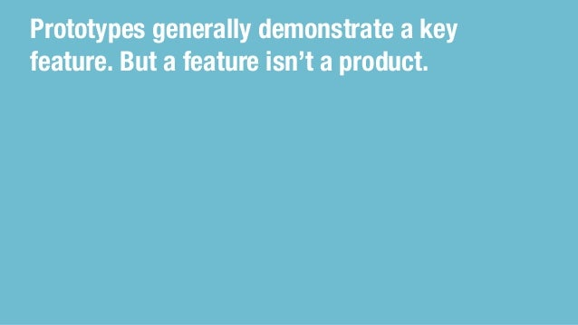 Prototypes generally demonstrate a key feature. But a feature isn't a product.