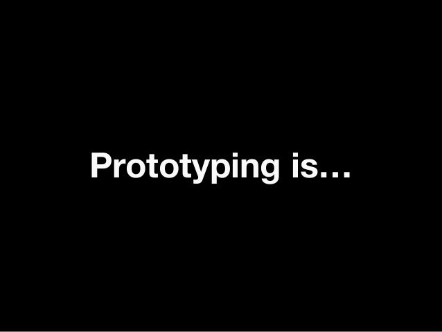 Prototyping is…