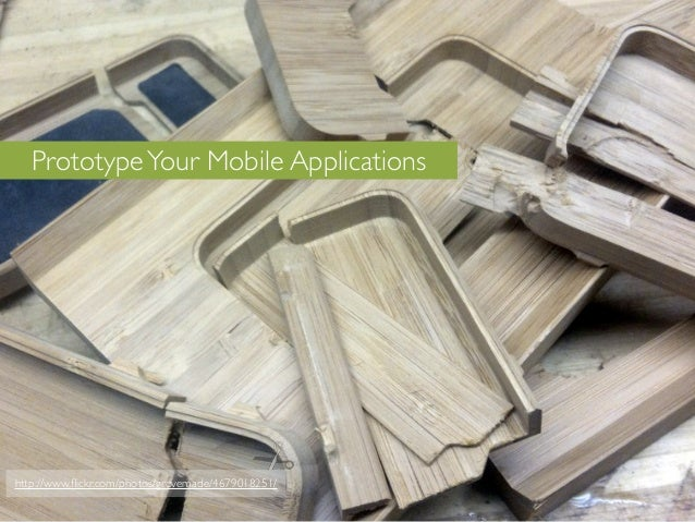Prototype Your Mobile Applicationshttp://www.flickr.com/photos/grovemade/4679018251/
