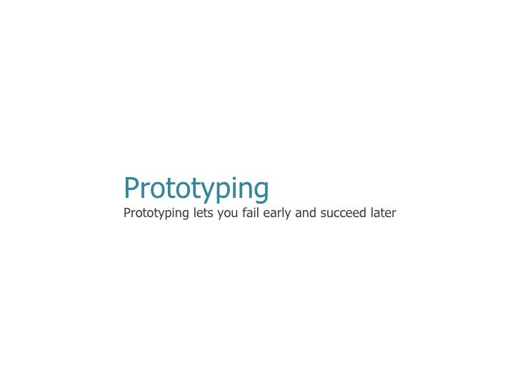 Prototyping Prototyping lets you fail early and succeed later
