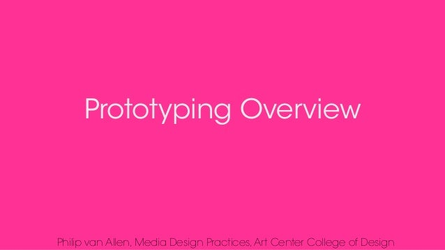 Prototyping Overview Philip van Allen, Media Design Practices,Art Center College of Design