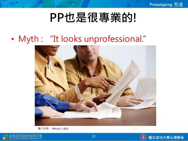 PP也是很專業的!• 專業的定義,是得到使  用者的「實際」參與;  快速完成,快速取得  使用者的滿意。• 在設計流程中很早就將  使用者參與進來,並且  很認真的考量他們的  意見。           53