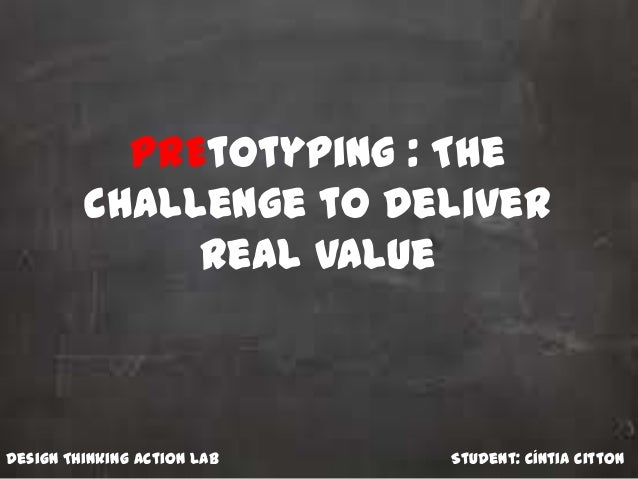 PrEtotyping : The challenge to deliver real value Student: Cíntia CittonDesign Thinking Action Lab