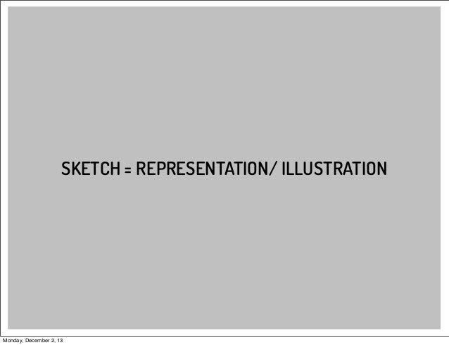 SKETCH = REPRESENTATION/ ILLUSTRATION  Monday, December 2, 13