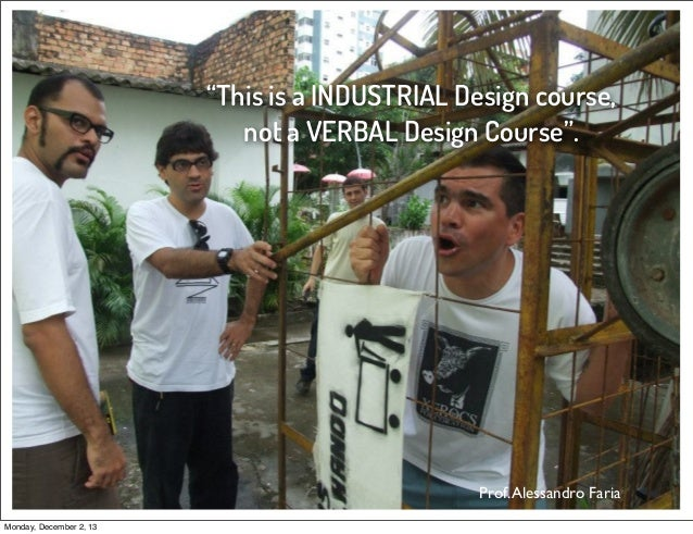 """""""This is a INDUSTRIAL Design course, not a VERBAL Design Course"""".  Prof. Alessandro Faria Monday, December 2, 13"""