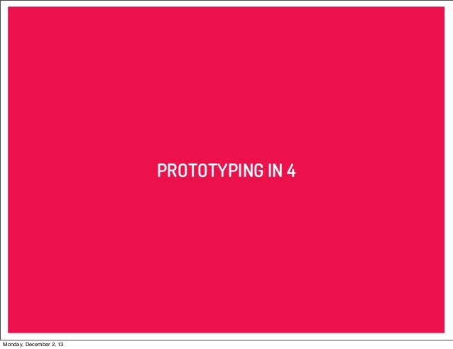 PROTOTYPING IN 4  Monday, December 2, 13