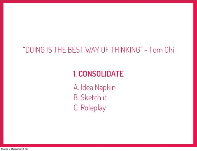 """""""DOING IS THE BEST WAY OF THINKING"""" - Tom Chi 1. CONSOLIDATE A. Idea Napkin B. Sketch it C. Roleplay  Monday, December 2, ..."""