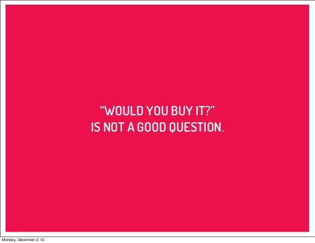 """""""WOULD YOU BUY IT?"""" IS NOT A GOOD QUESTION.  Monday, December 2, 13"""