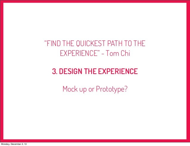 """""""FIND THE QUICKEST PATH TO THE EXPERIENCE"""" - Tom Chi 3. DESIGN THE EXPERIENCE Mock up or Prototype?  Monday, December 2, 1..."""