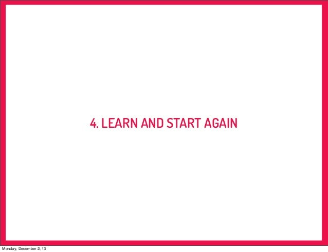 4. LEARN AND START AGAIN  Monday, December 2, 13