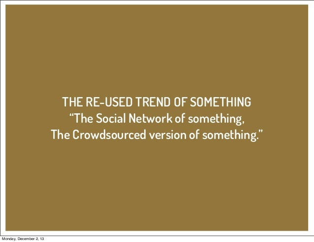 """THE RE-USED TREND OF SOMETHING """"The Social Network of something, The Crowdsourced version of something.""""  Monday, December..."""