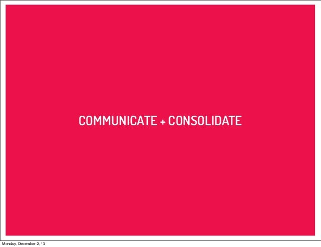 COMMUNICATE + CONSOLIDATE  Monday, December 2, 13
