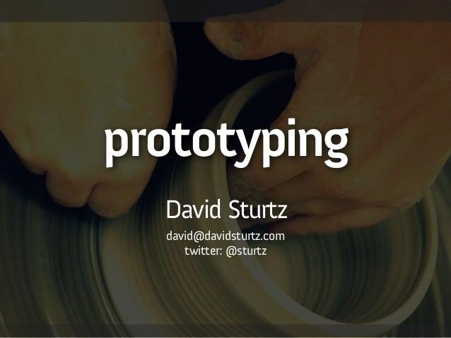 prototyping ! David Sturtz david@davidsturtz.com twitter: @sturtz