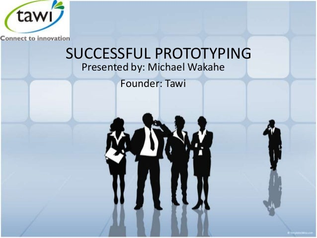 SUCCESSFUL PROTOTYPING Presented by: Michael Wakahe Founder: Tawi