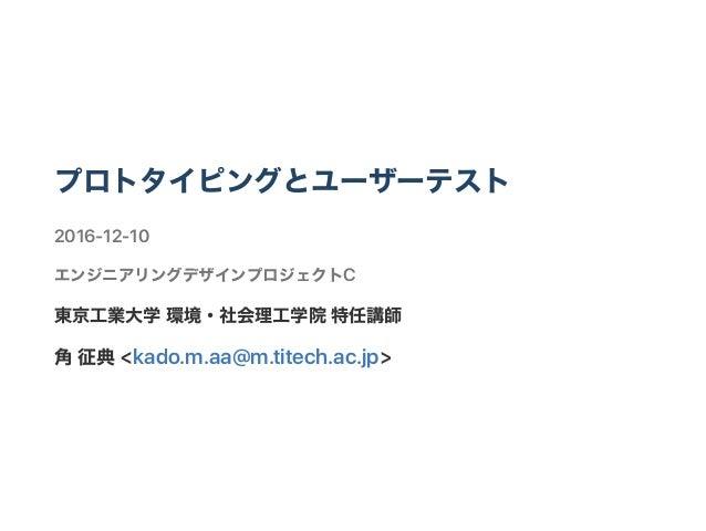 プロトタイピングとユーザーテスト 2016‑12‑10 エンジニアリングデザインプロジェクトC 東京工業大学環境・社会理工学院特任講師 角征典<kado.m.aa@m.titech.ac.jp>