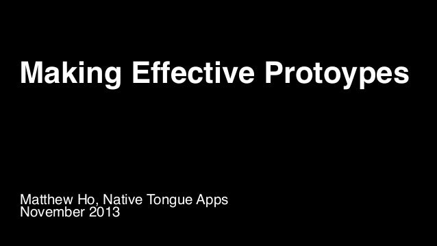 Making Effective Protoypes Matthew Ho, Native Tongue Apps! November 2013