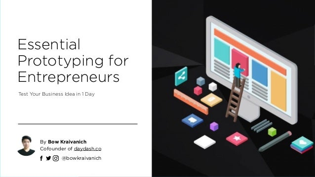 Essential Prototyping for Entrepreneurs Test Your Business Idea in 1 Day By Bow Kraivanich Cofounder of daydash.co http:/...