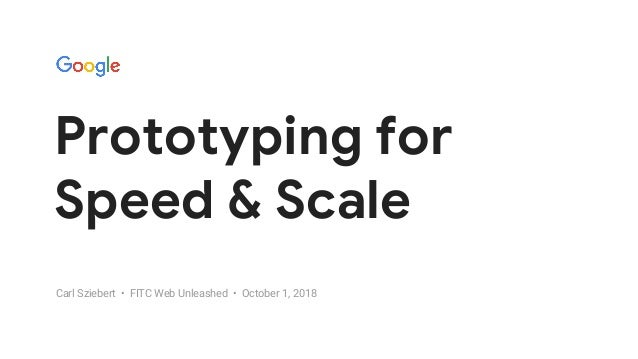 GOOGLEUX PROTOTYPING FOR SPEED & SCALE Prototyping for Speed & Scale Carl Sziebert • FITC Web Unleashed • October 1, 2018